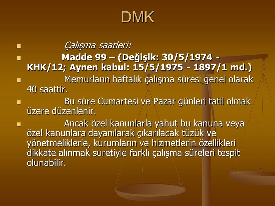 DMK Çalışma saatleri: Çalışma saatleri: Madde 99 – (Değişik: 30/5/1974 - KHK/12; Aynen kabul: 15/5/1975 - 1897/1 md.) Madde 99 – (Değişik: 30/5/1974 -