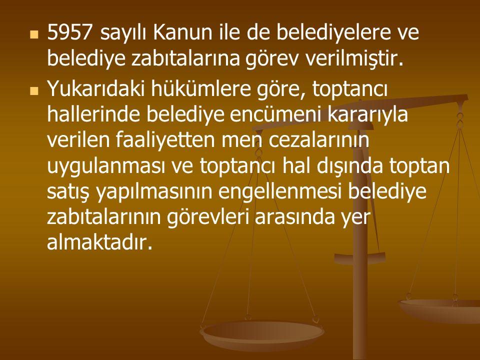 5957 sayılı Kanun ile de belediyelere ve belediye zabıtalarına görev verilmiştir. Yukarıdaki hükümlere göre, toptancı hallerinde belediye encümeni kar