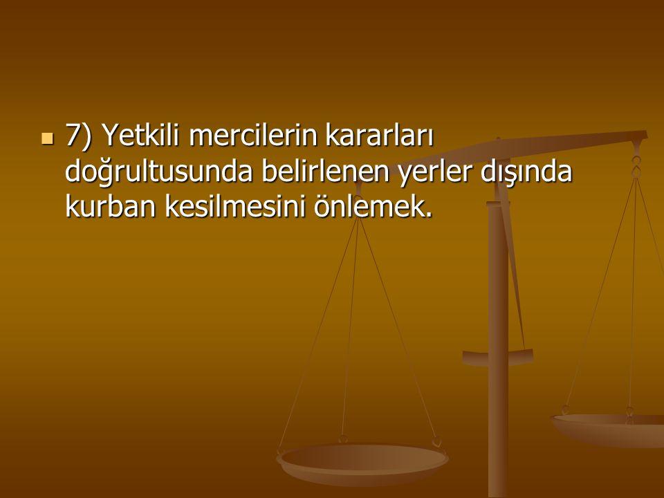 7) Yetkili mercilerin kararları doğrultusunda belirlenen yerler dışında kurban kesilmesini önlemek. 7) Yetkili mercilerin kararları doğrultusunda beli