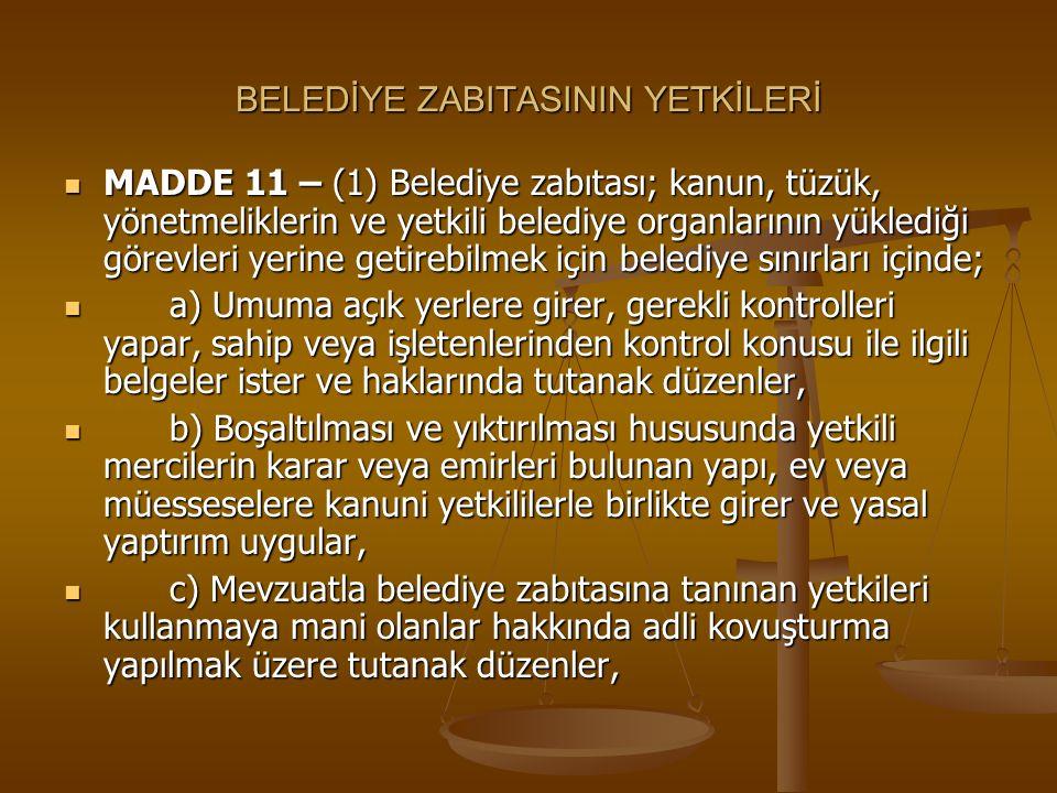 BELEDİYE ZABITASININ YETKİLERİ MADDE 11 – (1) Belediye zabıtası; kanun, tüzük, yönetmeliklerin ve yetkili belediye organlarının yüklediği görevleri ye