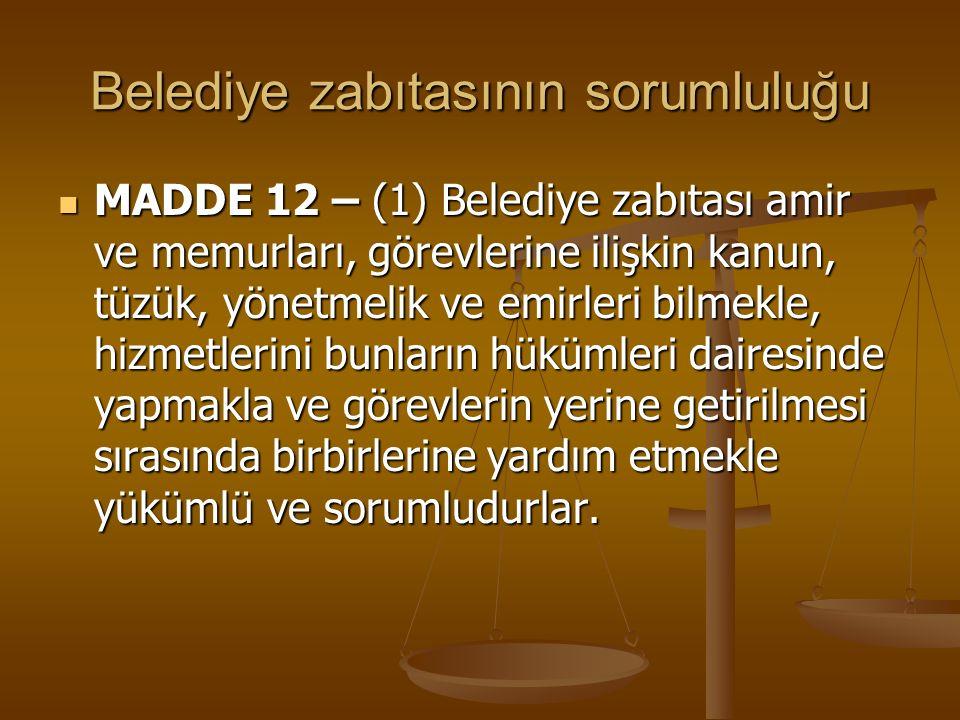 Belediye zabıtasının sorumluluğu MADDE 12 – (1) Belediye zabıtası amir ve memurları, görevlerine ilişkin kanun, tüzük, yönetmelik ve emirleri bilmekle