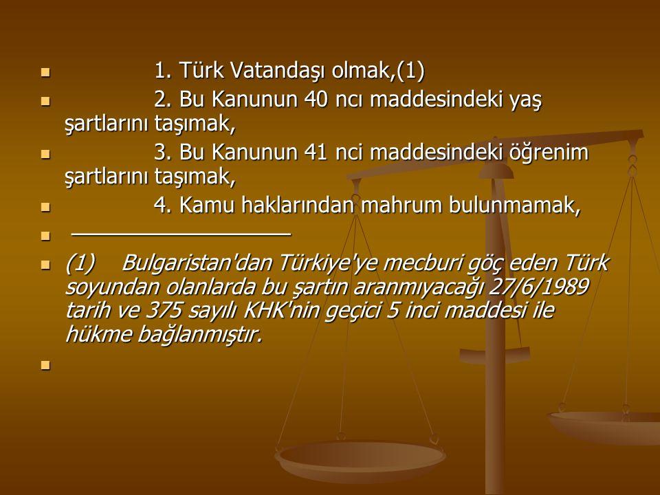 1. Türk Vatandaşı olmak,(1) 1. Türk Vatandaşı olmak,(1) 2. Bu Kanunun 40 ncı maddesindeki yaş şartlarını taşımak, 2. Bu Kanunun 40 ncı maddesindeki ya