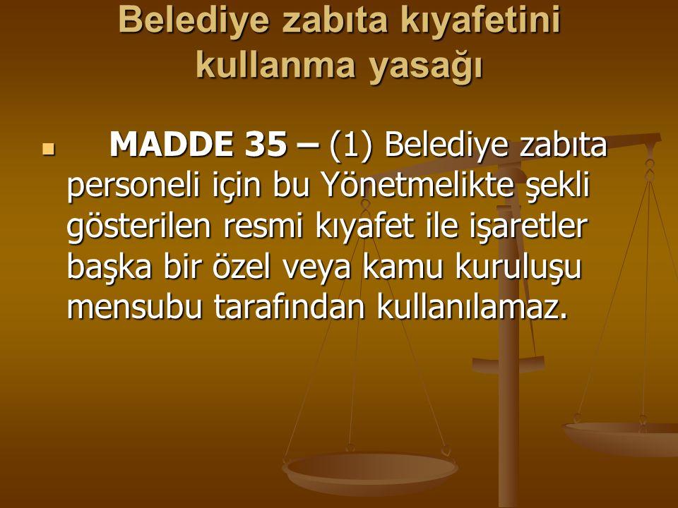 Belediye zabıta kıyafetini kullanma yasağı MADDE 35 – (1) Belediye zabıta personeli için bu Yönetmelikte şekli gösterilen resmi kıyafet ile işaretler