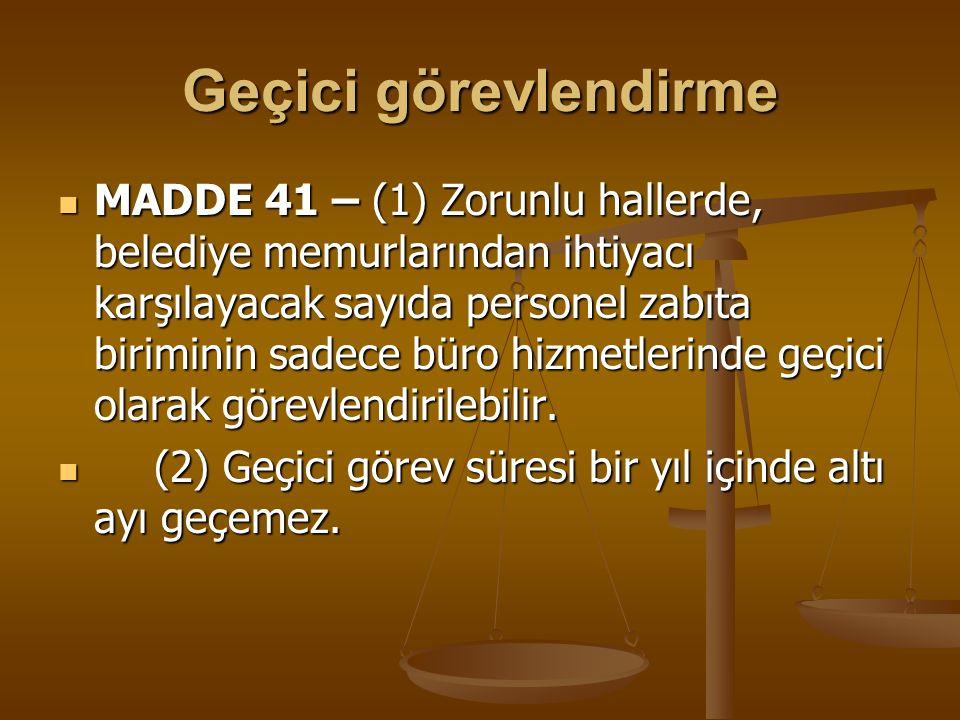 Geçici görevlendirme MADDE 41 – (1) Zorunlu hallerde, belediye memurlarından ihtiyacı karşılayacak sayıda personel zabıta biriminin sadece büro hizmet