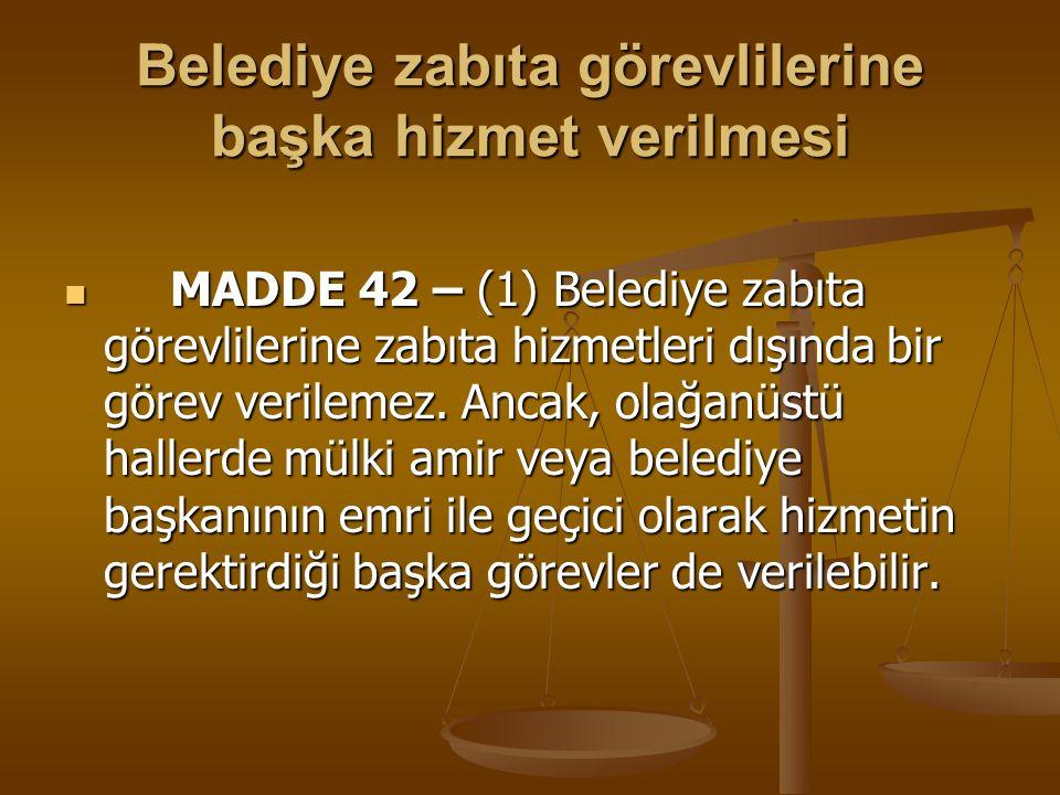 Belediye zabıta görevlilerine başka hizmet verilmesi MADDE 42 – (1) Belediye zabıta görevlilerine zabıta hizmetleri dışında bir görev verilemez. Ancak