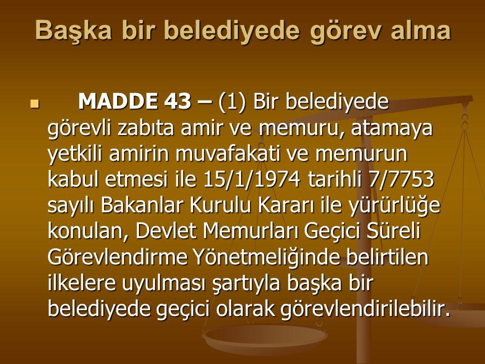 Başka bir belediyede görev alma MADDE 43 – (1) Bir belediyede görevli zabıta amir ve memuru, atamaya yetkili amirin muvafakati ve memurun kabul etmesi