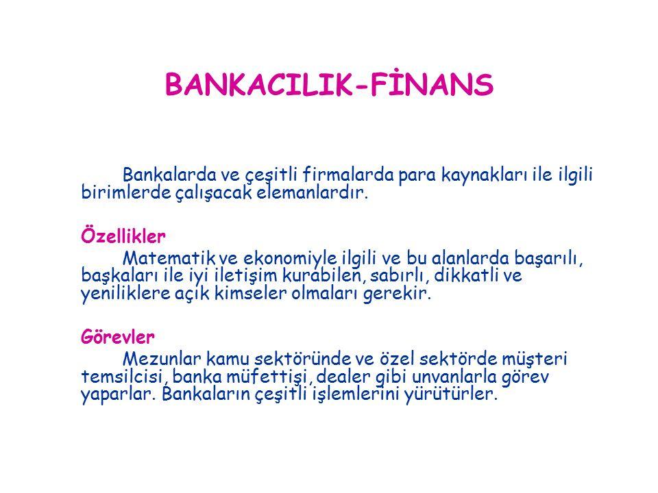 BANKACILIK-FİNANS Bankalarda ve çeşitli firmalarda para kaynakları ile ilgili birimlerde çalışacak elemanlardır.