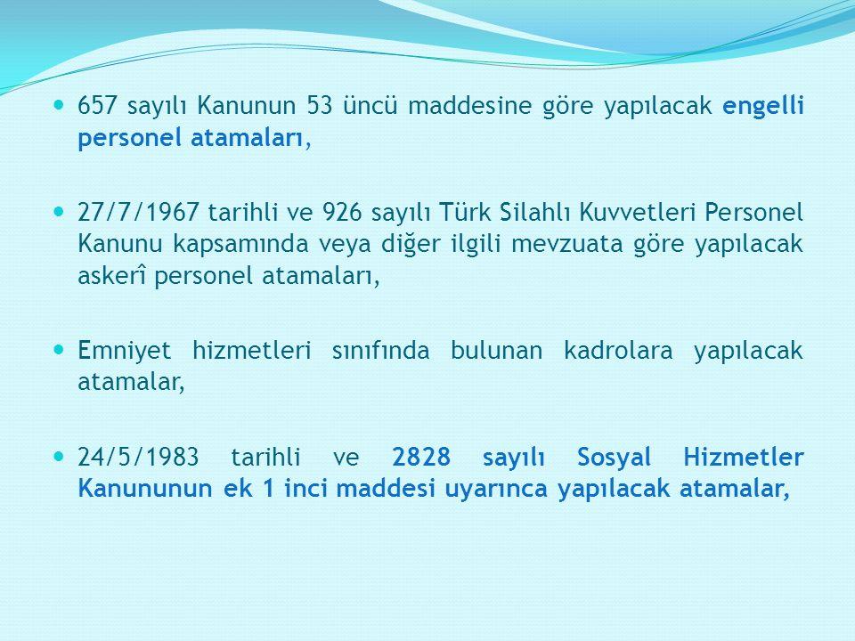 657 sayılı Kanunun 53 üncü maddesine göre yapılacak engelli personel atamaları, 27/7/1967 tarihli ve 926 sayılı Türk Silahlı Kuvvetleri Personel Kanunu kapsamında veya diğer ilgili mevzuata göre yapılacak askerî personel atamaları, Emniyet hizmetleri sınıfında bulunan kadrolara yapılacak atamalar, 24/5/1983 tarihli ve 2828 sayılı Sosyal Hizmetler Kanununun ek 1 inci maddesi uyarınca yapılacak atamalar,