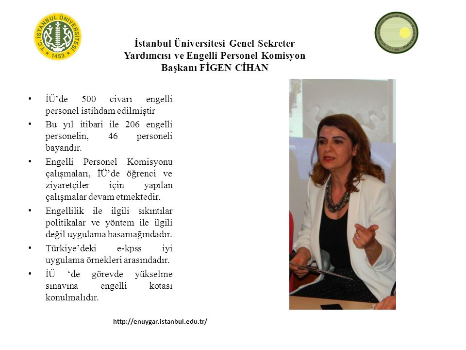 İstanbul Üniversitesi Genel Sekreter Yardımcısı ve Engelli Personel Komisyon Başkanı FİGEN CİHAN İÜ'de 500 civarı engelli personel istihdam edilmiştir Bu yıl itibari ile 206 engelli personelin, 46 personeli bayandır.