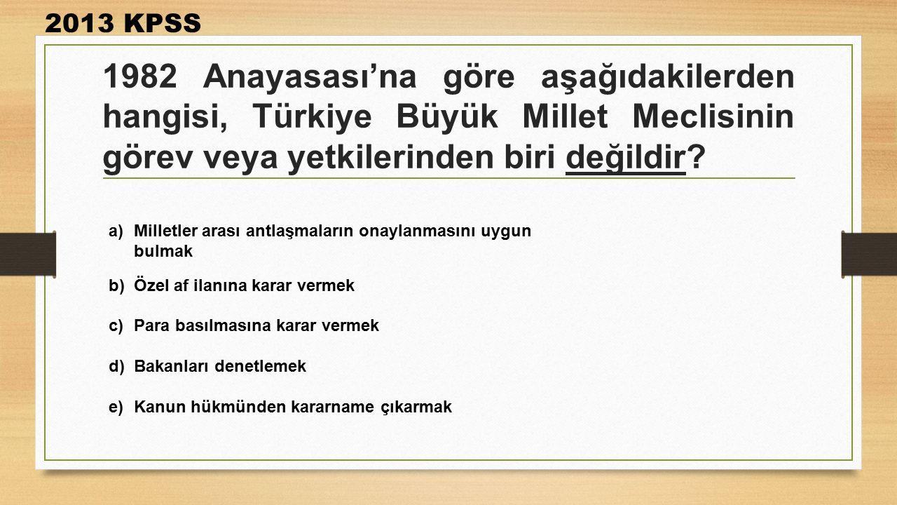 1982 Anayasası'na göre aşağıdakilerden hangisi, Türkiye Büyük Millet Meclisinin görev veya yetkilerinden biri değildir? 2013 KPSS a)Milletler arası an