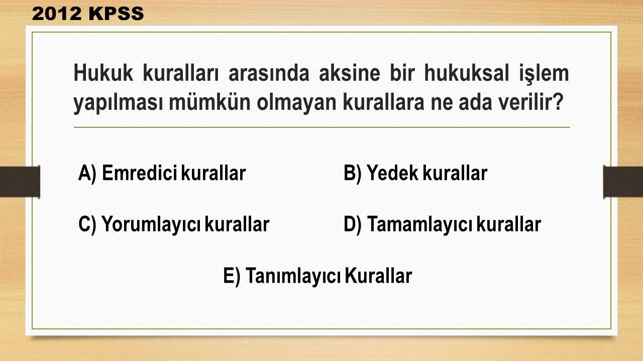 Hukuk kuralları arasında aksine bir hukuksal işlem yapılması mümkün olmayan kurallara ne ada verilir? 2012 KPSS A) Emredici kurallarB) Yedek kurallar