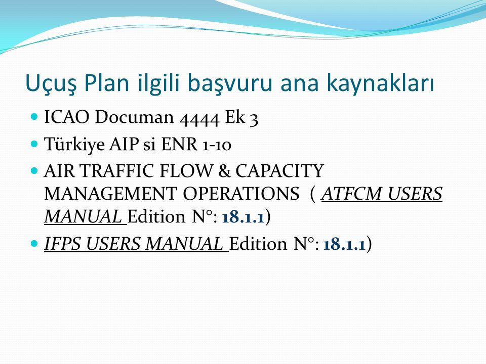 Uçuş Plan ilgili başvuru ana kaynakları ICAO Documan 4444 Ek 3 Türkiye AIP si ENR 1-10 AIR TRAFFIC FLOW & CAPACITY MANAGEMENT OPERATIONS ( ATFCM USERS MANUAL Edition N°: 18.1.1) IFPS USERS MANUAL Edition N°: 18.1.1)