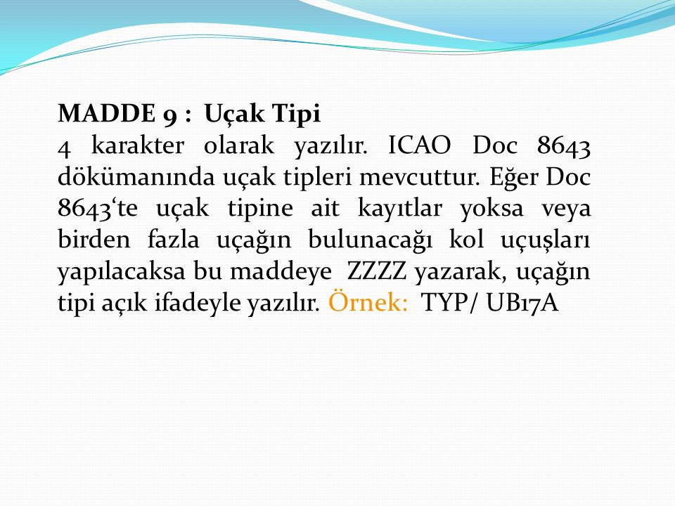 MADDE 9 : Uçak Tipi 4 karakter olarak yazılır.ICAO Doc 8643 dökümanında uçak tipleri mevcuttur.