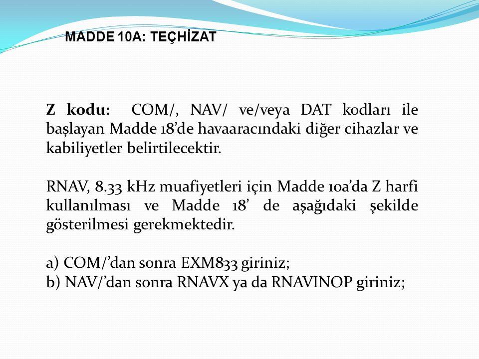 Z kodu: COM/, NAV/ ve/veya DAT kodları ile başlayan Madde 18'de havaaracındaki diğer cihazlar ve kabiliyetler belirtilecektir. RNAV, 8.33 kHz muafiyet