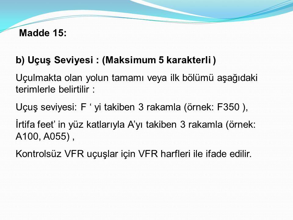b) Uçuş Seviyesi : (Maksimum 5 karakterli ) Uçulmakta olan yolun tamamı veya ilk bölümü aşağıdaki terimlerle belirtilir : Uçuş seviyesi: F ' yi takiben 3 rakamla (örnek: F350 ), İrtifa feet' in yüz katlarıyla A'yı takiben 3 rakamla (örnek: A100, A055), Kontrolsüz VFR uçuşlar için VFR harfleri ile ifade edilir.