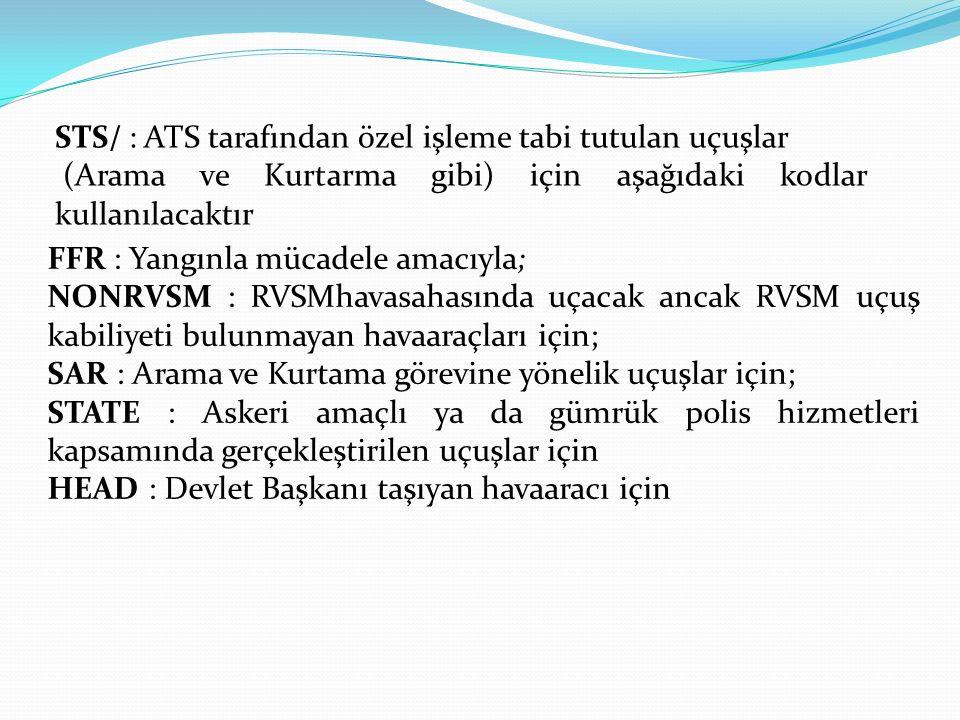 STS/ : ATS tarafından özel işleme tabi tutulan uçuşlar (Arama ve Kurtarma gibi) için aşağıdaki kodlar kullanılacaktır FFR : Yangınla mücadele amacıyla; NONRVSM : RVSMhavasahasında uçacak ancak RVSM uçuş kabiliyeti bulunmayan havaaraçları için; SAR : Arama ve Kurtama görevine yönelik uçuşlar için; STATE : Askeri amaçlı ya da gümrük polis hizmetleri kapsamında gerçekleştirilen uçuşlar için HEAD : Devlet Başkanı taşıyan havaaracı için