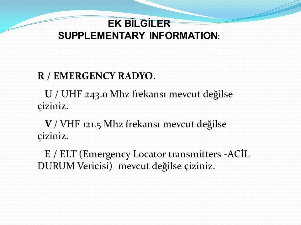 R / EMERGENCY RADYO. U / UHF 243.0 Mhz frekansı mevcut değilse çiziniz. V / VHF 121.5 Mhz frekansı mevcut değilse çiziniz. E / ELT (Emergency Locator