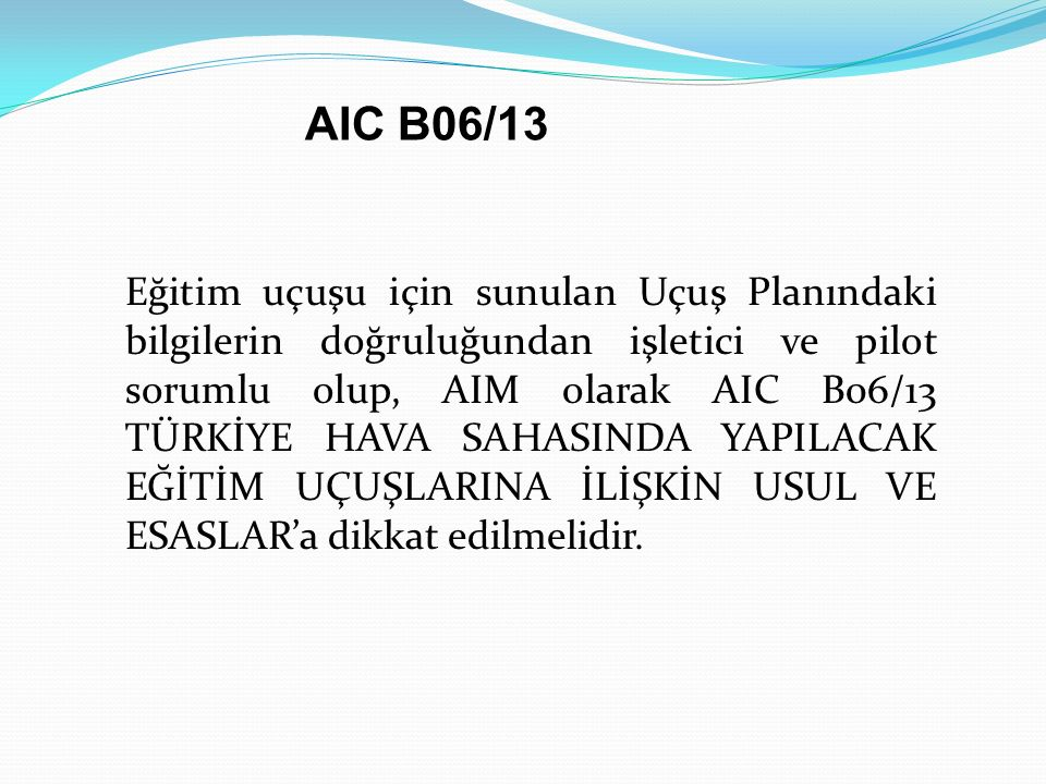 Eğitim uçuşu için sunulan Uçuş Planındaki bilgilerin doğruluğundan işletici ve pilot sorumlu olup, AIM olarak AIC B06/13 TÜRKİYE HAVA SAHASINDA YAPILA