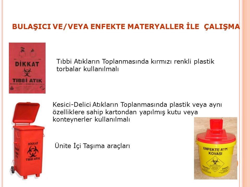 BULAŞICI VE/VEYA ENFEKTE MATERYALLER İLE ÇALIŞMA Tıbbi Atıkların Toplanmasında kırmızı renkli plastik torbalar kullanılmalı Kesici-Delici Atıkların Toplanmasında plastik veya aynı özelliklere sahip kartondan yapılmış kutu veya konteynerler kullanılmalı Ünite İçi Taşıma araçları