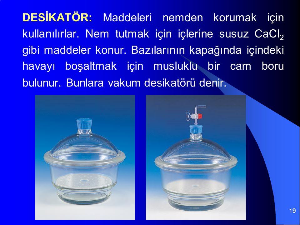 19 DESİKATÖR: Maddeleri nemden korumak için kullanılırlar. Nem tutmak için içlerine susuz CaCl 2 gibi maddeler konur. Bazılarının kapağında içindeki h