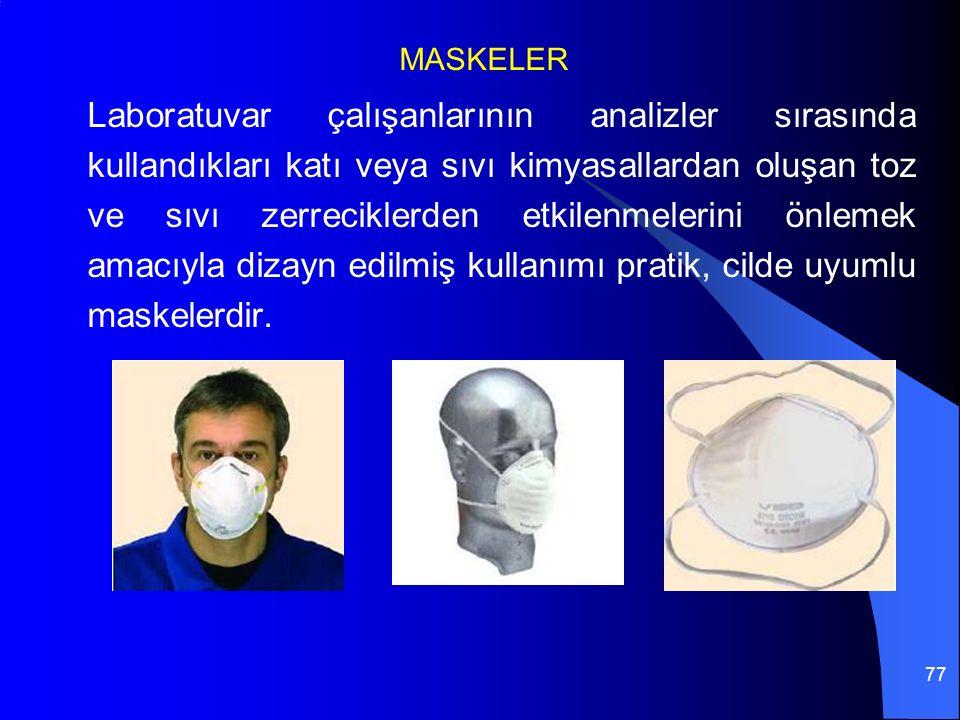 77 MASKELER Laboratuvar çalışanlarının analizler sırasında kullandıkları katı veya sıvı kimyasallardan oluşan toz ve sıvı zerreciklerden etkilenmelerini önlemek amacıyla dizayn edilmiş kullanımı pratik, cilde uyumlu maskelerdir.