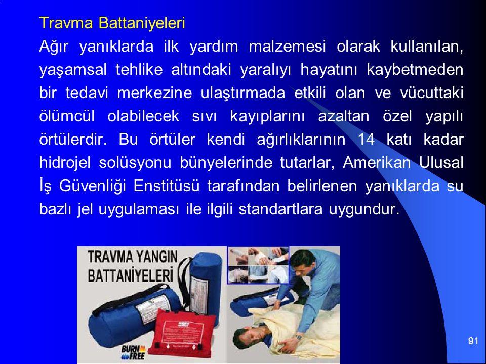 91 Travma Battaniyeleri Ağır yanıklarda ilk yardım malzemesi olarak kullanılan, yaşamsal tehlike altındaki yaralıyı hayatını kaybetmeden bir tedavi merkezine ulaştırmada etkili olan ve vücuttaki ölümcül olabilecek sıvı kayıplarını azaltan özel yapılı örtülerdir.