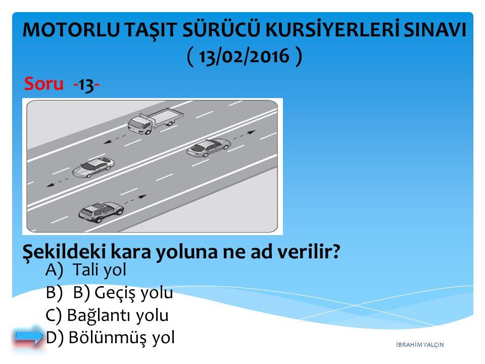 İBRAHİM YALÇIN MOTORLU TAŞIT SÜRÜCÜ KURSİYERLERİ SINAVI ( 13/02/2016 ) Soru -13- A)Tali yol B)B) Geçiş yolu C) Bağlantı yolu D) Bölünmüş yol Şekildeki kara yoluna ne ad verilir