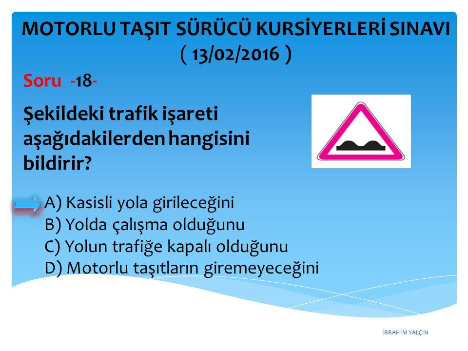İBRAHİM YALÇIN MOTORLU TAŞIT SÜRÜCÜ KURSİYERLERİ SINAVI ( 13/02/2016 ) Soru -18- Şekildeki trafik işareti aşağıdakilerden hangisini bildirir? A) Kasis