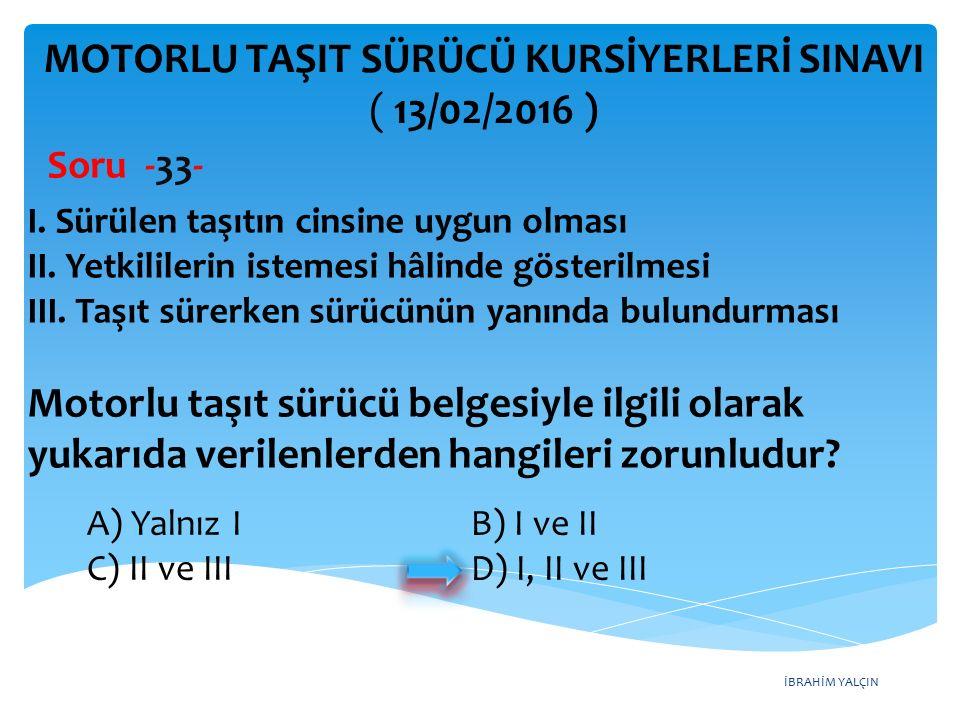 İBRAHİM YALÇIN MOTORLU TAŞIT SÜRÜCÜ KURSİYERLERİ SINAVI ( 13/02/2016 ) Soru -33- A) Yalnız I B) I ve II C) II ve III D) I, II ve III I. Sürülen taşıtı