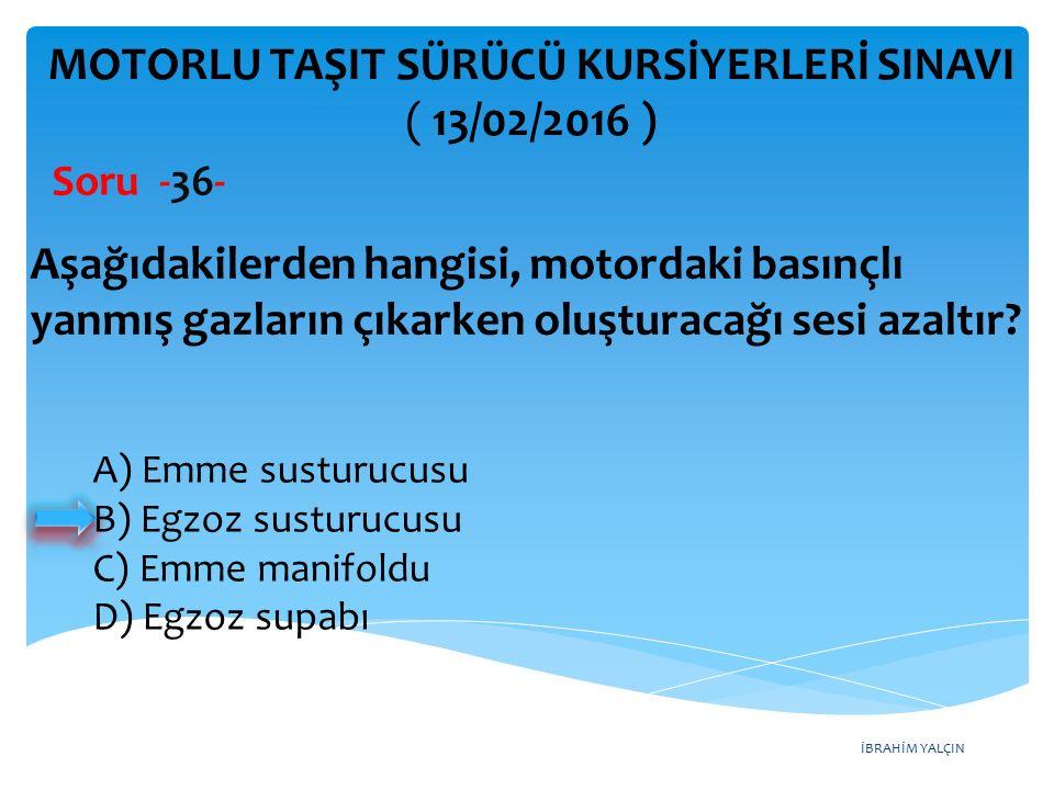 İBRAHİM YALÇIN MOTORLU TAŞIT SÜRÜCÜ KURSİYERLERİ SINAVI ( 13/02/2016 ) Soru -36- A) Emme susturucusu B) Egzoz susturucusu C) Emme manifoldu D) Egzoz supabı Aşağıdakilerden hangisi, motordaki basınçlı yanmış gazların çıkarken oluşturacağı sesi azaltır