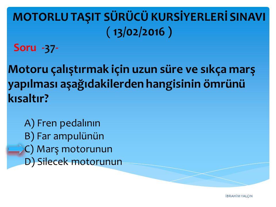 İBRAHİM YALÇIN MOTORLU TAŞIT SÜRÜCÜ KURSİYERLERİ SINAVI ( 13/02/2016 ) Soru -37- A) Fren pedalının B) Far ampulünün C) Marş motorunun D) Silecek motor