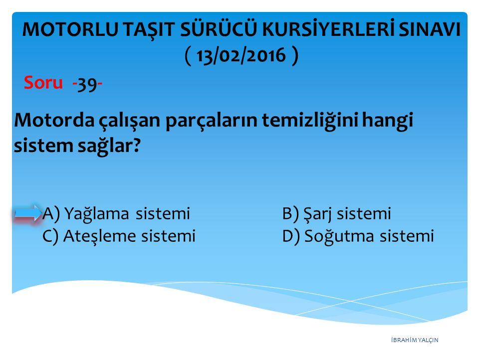İBRAHİM YALÇIN MOTORLU TAŞIT SÜRÜCÜ KURSİYERLERİ SINAVI ( 13/02/2016 ) Soru -39- A) Yağlama sistemi B) Şarj sistemi C) Ateşleme sistemi D) Soğutma sis