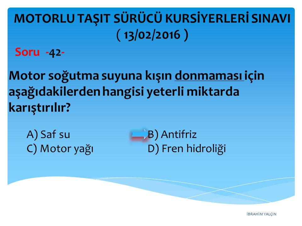 İBRAHİM YALÇIN MOTORLU TAŞIT SÜRÜCÜ KURSİYERLERİ SINAVI ( 13/02/2016 ) Soru -42- A) Saf su B) Antifriz C) Motor yağı D) Fren hidroliği Motor soğutma s