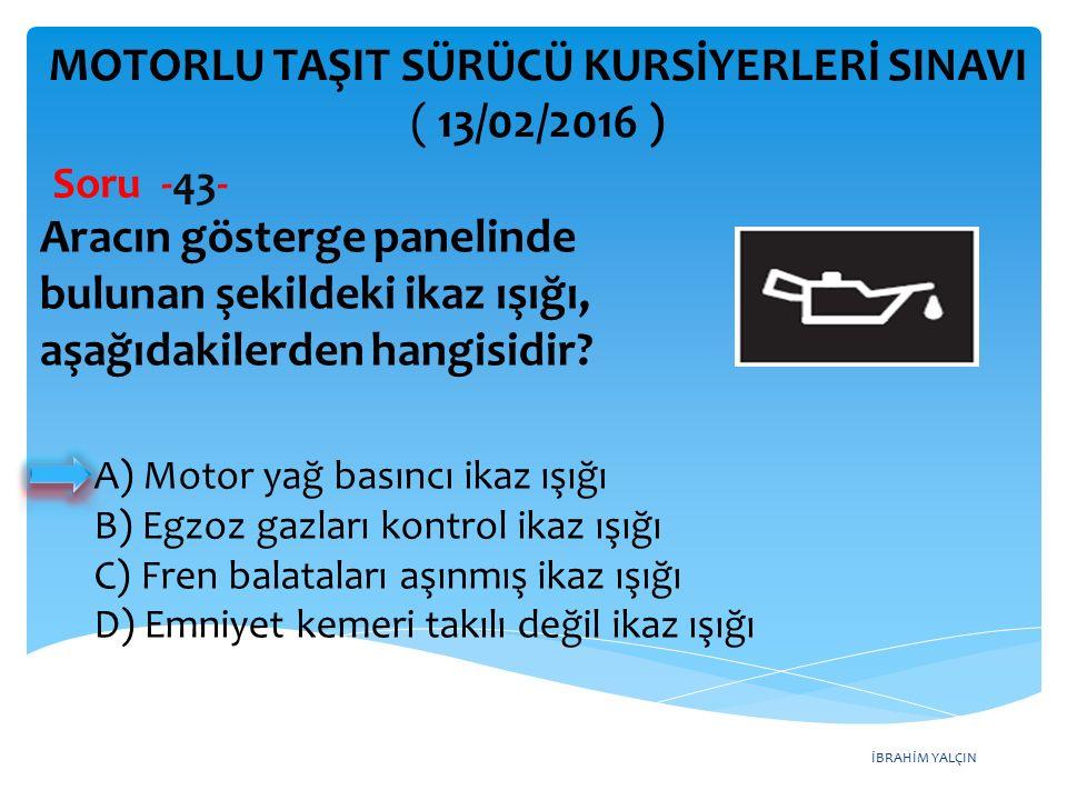 İBRAHİM YALÇIN MOTORLU TAŞIT SÜRÜCÜ KURSİYERLERİ SINAVI ( 13/02/2016 ) Soru -43- A) Motor yağ basıncı ikaz ışığı B) Egzoz gazları kontrol ikaz ışığı C