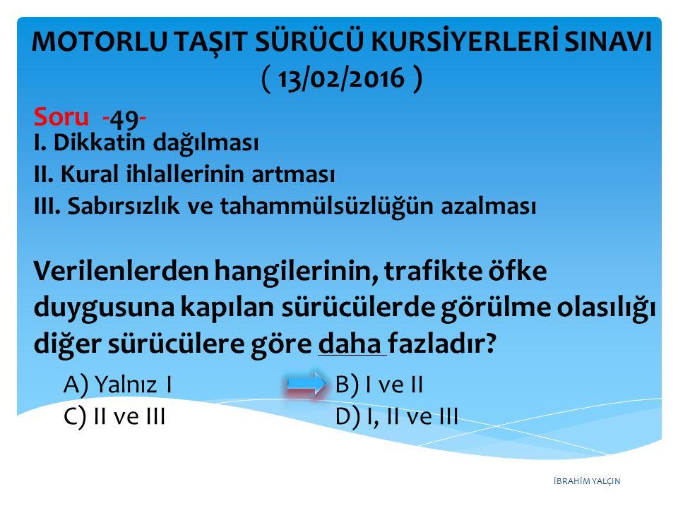 İBRAHİM YALÇIN MOTORLU TAŞIT SÜRÜCÜ KURSİYERLERİ SINAVI ( 13/02/2016 ) Soru -49- I.