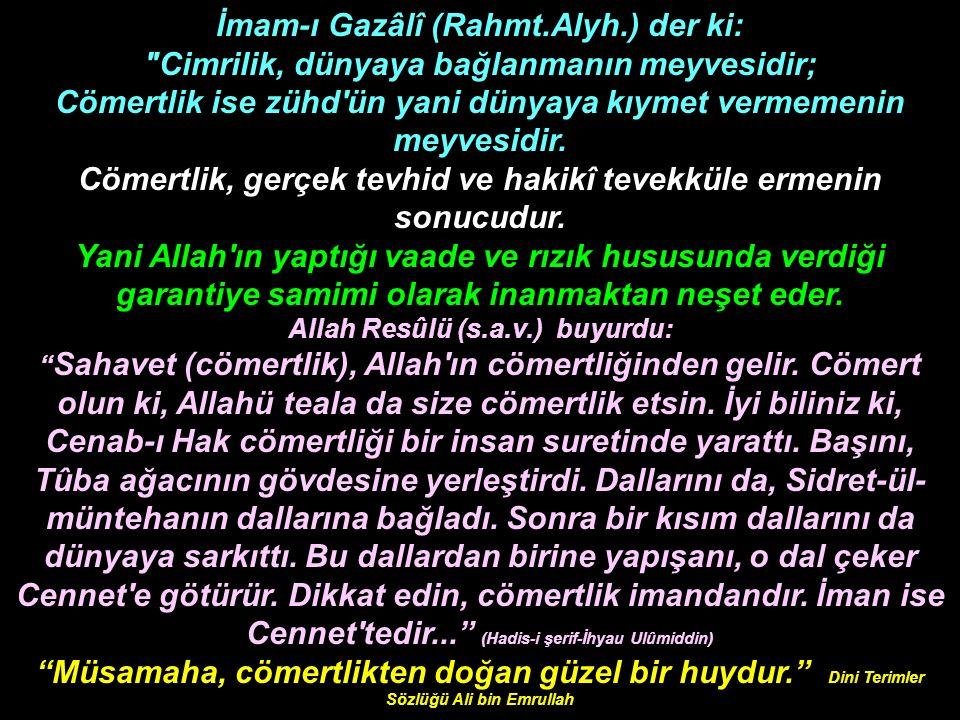 İmam-ı Gazâlî (Rahmt.Alyh.) der ki: Cimrilik, dünyaya bağlanmanın meyvesidir; Cömertlik ise zühd ün yani dünyaya kıymet vermemenin meyvesidir.