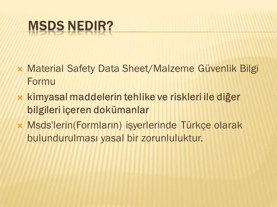 Material Safety Data Sheet/Malzeme Güvenlik Bilgi Formu  kimyasal maddelerin tehlike ve riskleri ile diğer bilgileri içeren dokümanlar  Msds lerin(Formların) işyerlerinde Türkçe olarak bulundurulması yasal bir zorunluluktur.