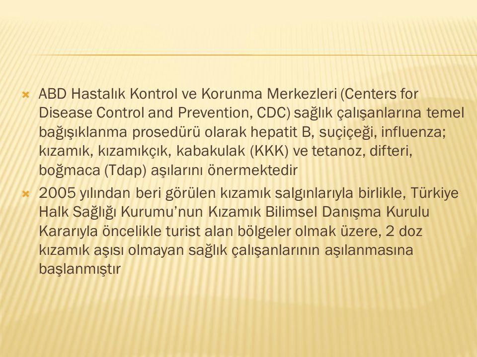  ABD Hastalık Kontrol ve Korunma Merkezleri (Centers for Disease Control and Prevention, CDC) sağlık çalışanlarına temel bağışıklanma prosedürü olarak hepatit B, suçiçeği, influenza; kızamık, kızamıkçık, kabakulak (KKK) ve tetanoz, difteri, boğmaca (Tdap) aşılarını önermektedir  2005 yılından beri görülen kızamık salgınlarıyla birlikle, Türkiye Halk Sağlığı Kurumu'nun Kızamık Bilimsel Danışma Kurulu Kararıyla öncelikle turist alan bölgeler olmak üzere, 2 doz kızamık aşısı olmayan sağlık çalışanlarının aşılanmasına başlanmıştır