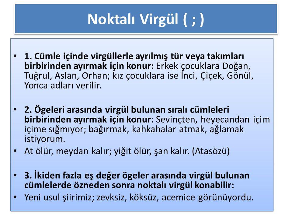 Noktalı Virgül ( ; ) 1. Cümle içinde virgüllerle ayrılmış tür veya takımları birbirinden ayırmak için konur: Erkek çocuklara Doğan, Tuğrul, Aslan, Orh