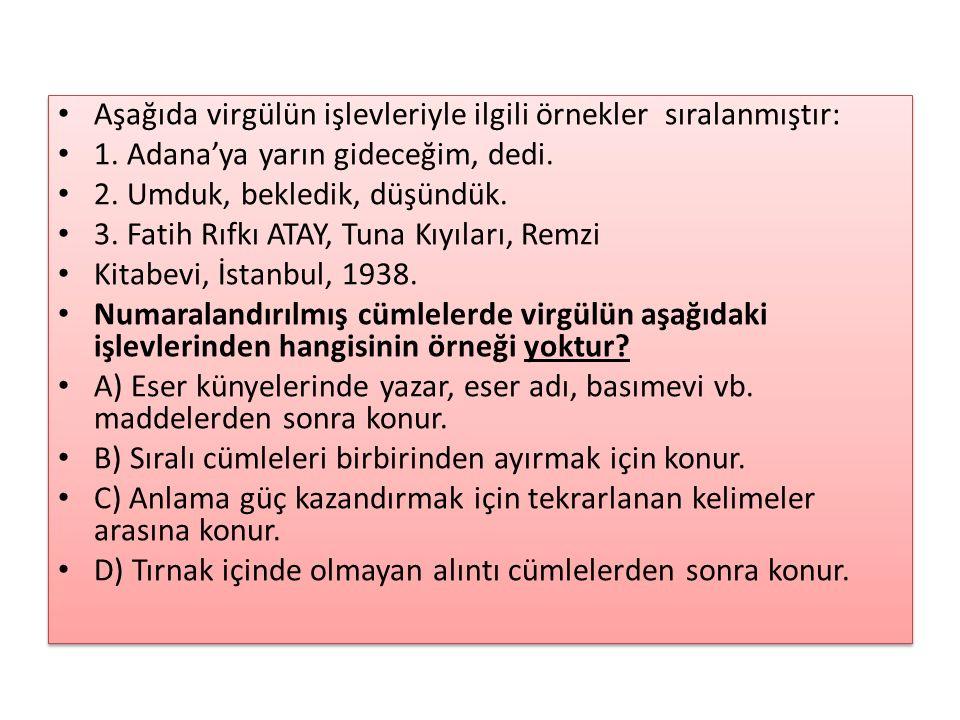 Aşağıda virgülün işlevleriyle ilgili örnekler sıralanmıştır: 1. Adana'ya yarın gideceğim, dedi. 2. Umduk, bekledik, düşündük. 3. Fatih Rıfkı ATAY, Tun