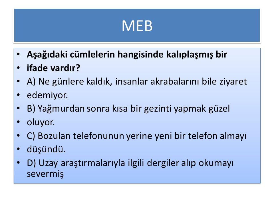 MEB Aşağıdaki cümlelerin hangisinde kalıplaşmış bir ifade vardır? A) Ne günlere kaldık, insanlar akrabalarını bile ziyaret edemiyor. B) Yağmurdan sonr