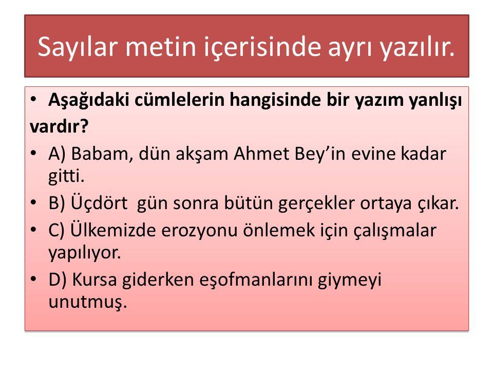 Sayılar metin içerisinde ayrı yazılır. Aşağıdaki cümlelerin hangisinde bir yazım yanlışı vardır? A) Babam, dün akşam Ahmet Bey'in evine kadar gitti. B