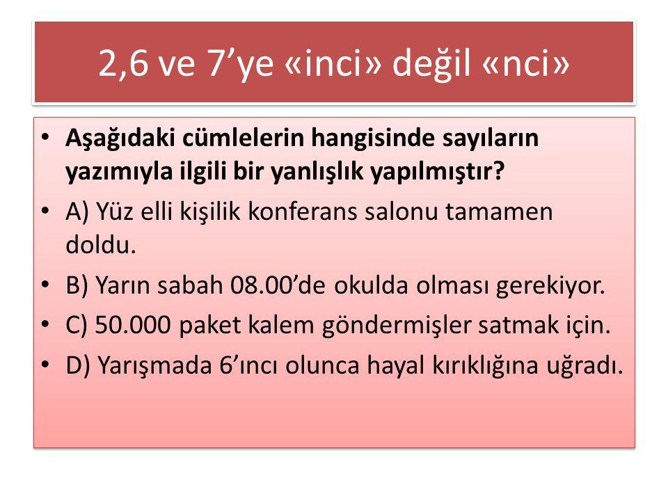 2,6 ve 7'ye «inci» değil «nci» Aşağıdaki cümlelerin hangisinde sayıların yazımıyla ilgili bir yanlışlık yapılmıştır? A) Yüz elli kişilik konferans sal
