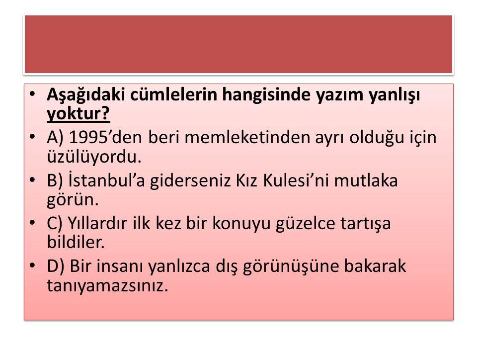 Aşağıdaki cümlelerin hangisinde yazım yanlışı yoktur? A) 1995'den beri memleketinden ayrı olduğu için üzülüyordu. B) İstanbul'a giderseniz Kız Kulesi'