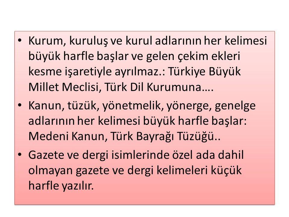Kurum, kuruluş ve kurul adlarının her kelimesi büyük harfle başlar ve gelen çekim ekleri kesme işaretiyle ayrılmaz.: Türkiye Büyük Millet Meclisi, Tür