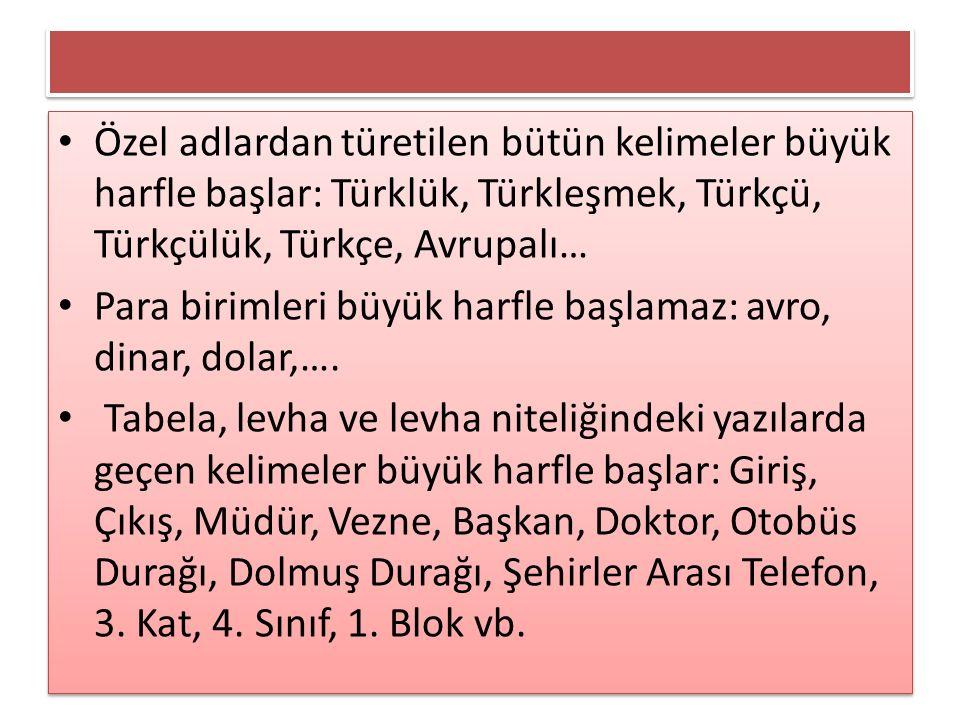 Özel adlardan türetilen bütün kelimeler büyük harfle başlar: Türklük, Türkleşmek, Türkçü, Türkçülük, Türkçe, Avrupalı… Para birimleri büyük harfle baş