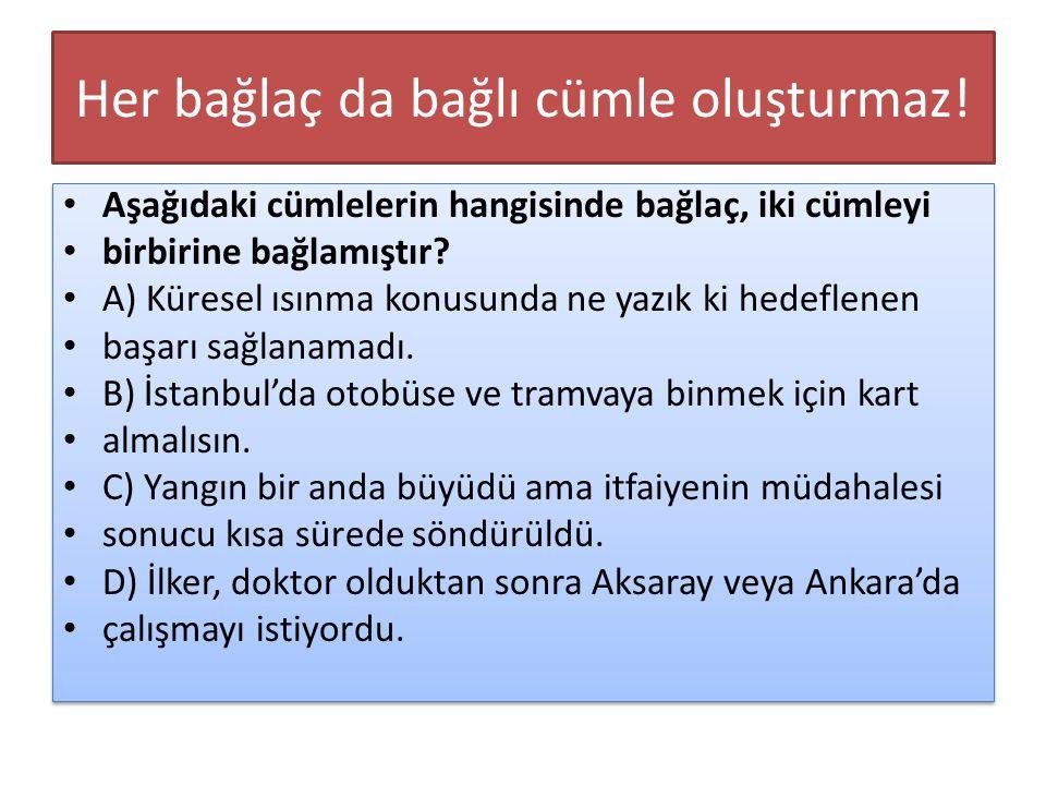 Her bağlaç da bağlı cümle oluşturmaz! Aşağıdaki cümlelerin hangisinde bağlaç, iki cümleyi birbirine bağlamıştır? A) Küresel ısınma konusunda ne yazık