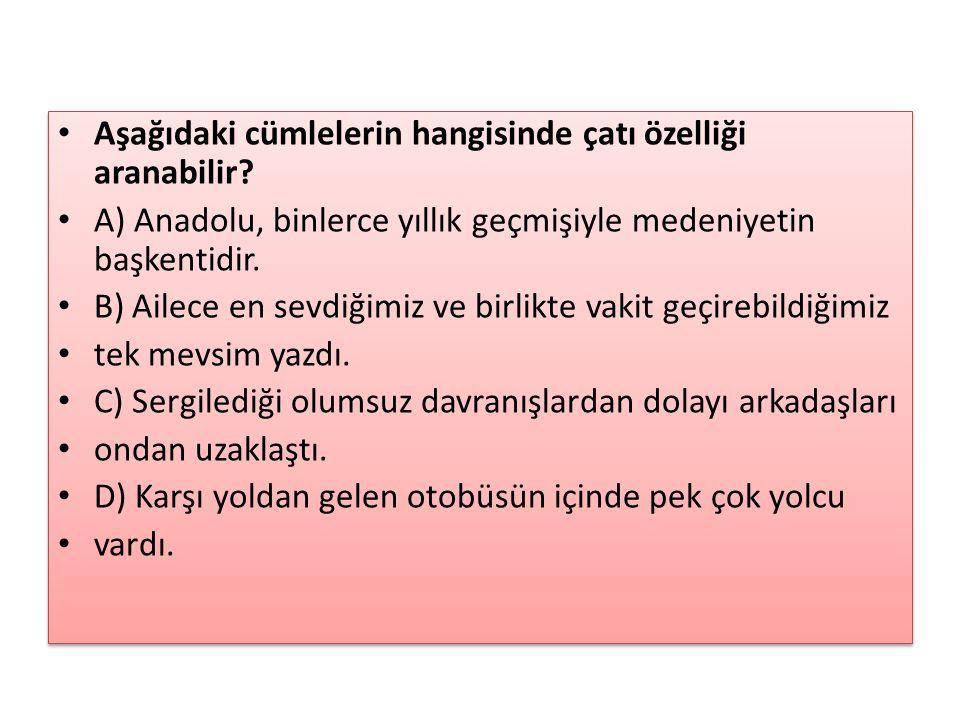 Aşağıdaki cümlelerin hangisinde çatı özelliği aranabilir? A) Anadolu, binlerce yıllık geçmişiyle medeniyetin başkentidir. B) Ailece en sevdiğimiz ve b