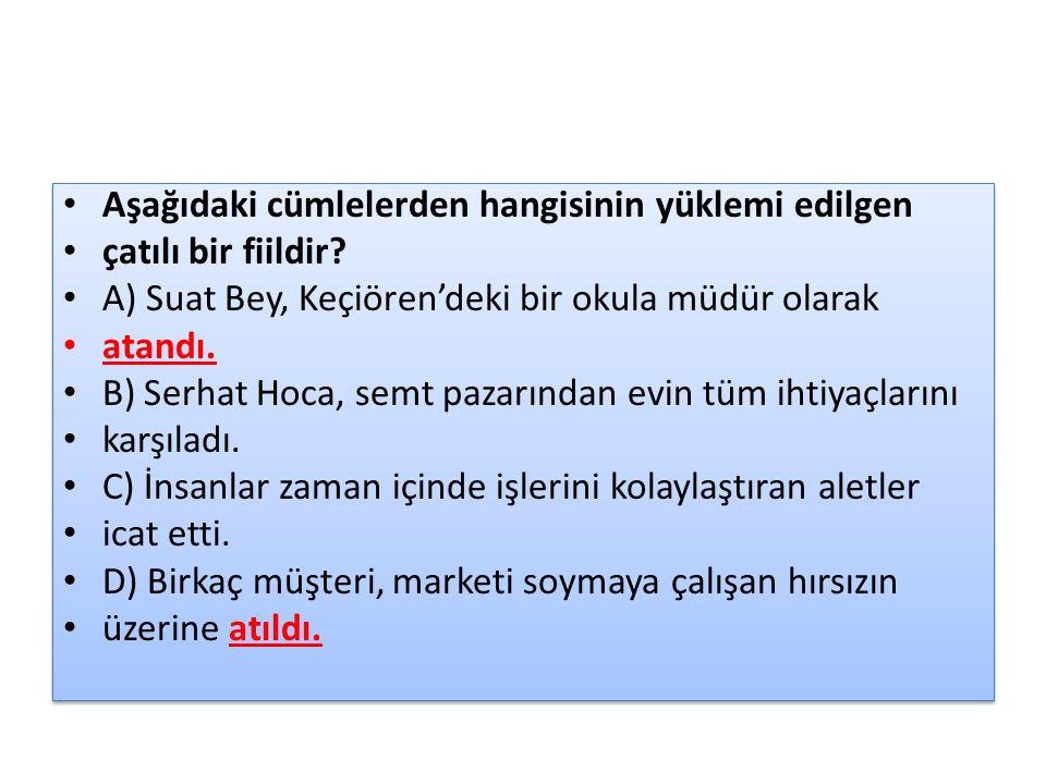 Aşağıdaki cümlelerden hangisinin yüklemi edilgen çatılı bir fiildir? A) Suat Bey, Keçiören'deki bir okula müdür olarak atandı. B) Serhat Hoca, semt pa