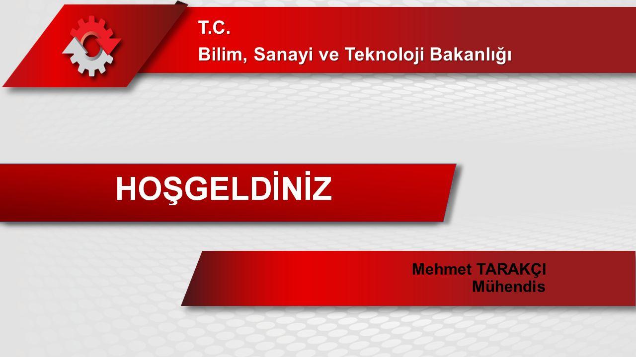 HOŞ GELDİNİZ T.C. Bilim, Sanayi ve Teknoloji Bakanlığı Mehmet TARAKÇI Mühendis